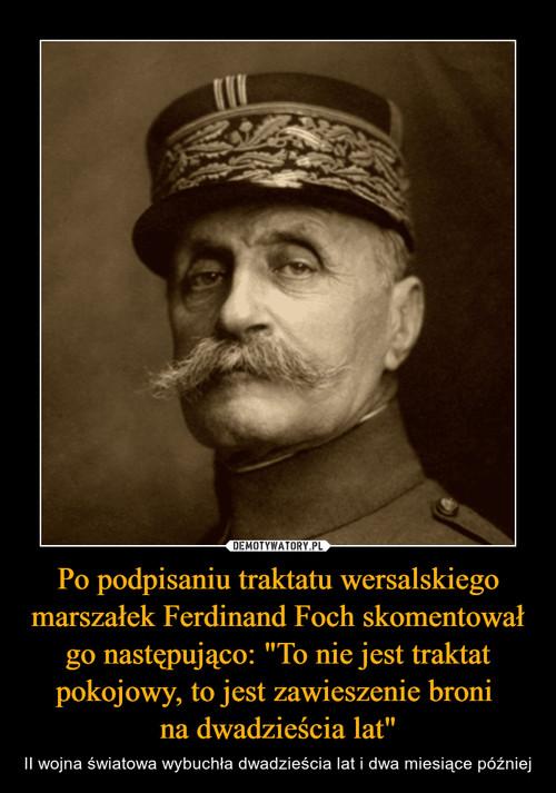 """Po podpisaniu traktatu wersalskiego marszałek Ferdinand Foch skomentował go następująco: """"To nie jest traktat pokojowy, to jest zawieszenie broni  na dwadzieścia lat"""""""