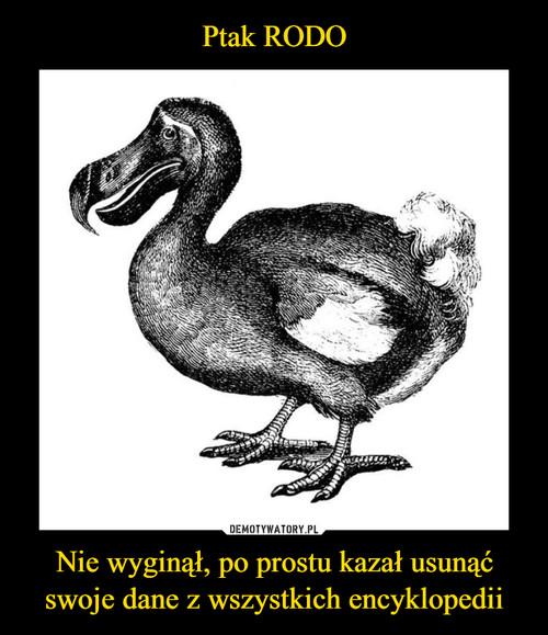 Ptak RODO Nie wyginął, po prostu kazał usunąć swoje dane z wszystkich encyklopedii