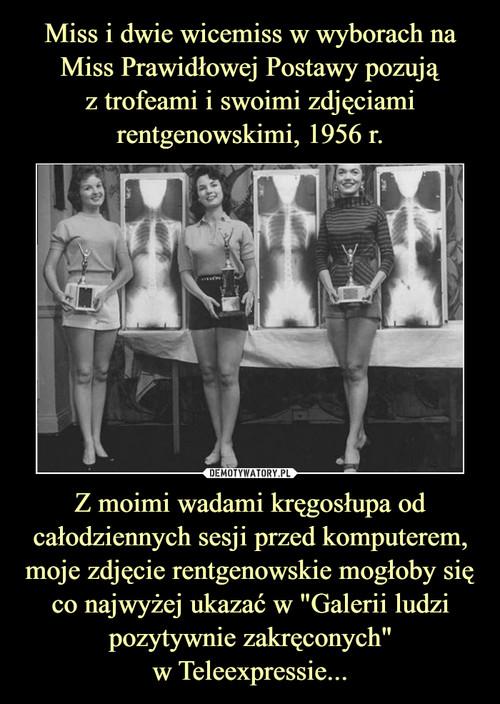 """Miss i dwie wicemiss w wyborach na Miss Prawidłowej Postawy pozują z trofeami i swoimi zdjęciami rentgenowskimi, 1956 r. Z moimi wadami kręgosłupa od całodziennych sesji przed komputerem, moje zdjęcie rentgenowskie mogłoby się co najwyżej ukazać w """"Galerii ludzi pozytywnie zakręconych"""" w Teleexpressie..."""