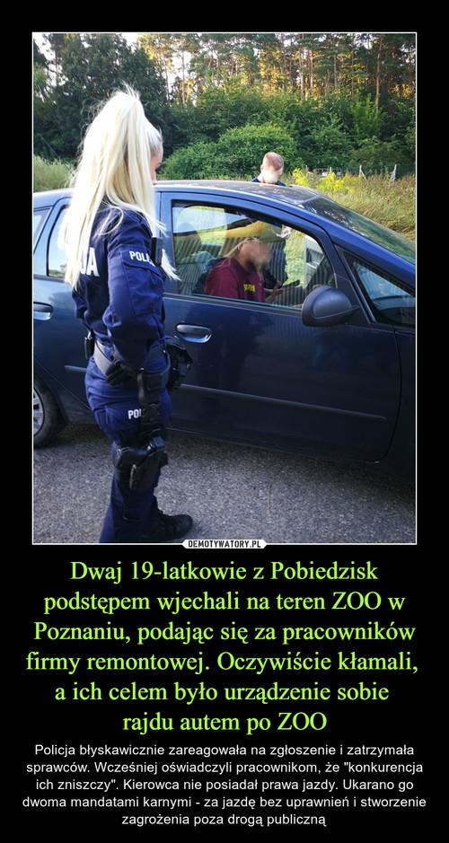 Dwaj 19-latkowie z Pobiedzisk podstępem wjechali na teren ZOO w Poznaniu, podając się za pracowników firmy remontowej. Oczywiście kłamali,  a ich celem było urządzenie sobie  rajdu autem po ZOO