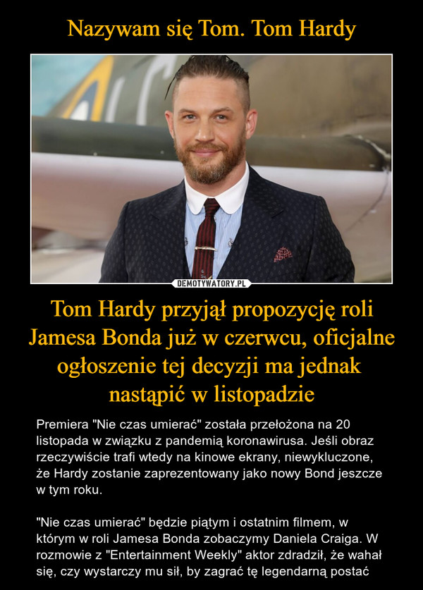 """Tom Hardy przyjął propozycję roli Jamesa Bonda już w czerwcu, oficjalne ogłoszenie tej decyzji ma jednak nastąpić w listopadzie – Premiera """"Nie czas umierać"""" została przełożona na 20 listopada w związku z pandemią koronawirusa. Jeśli obraz rzeczywiście trafi wtedy na kinowe ekrany, niewykluczone, że Hardy zostanie zaprezentowany jako nowy Bond jeszcze w tym roku.""""Nie czas umierać"""" będzie piątym i ostatnim filmem, w którym w roli Jamesa Bonda zobaczymy Daniela Craiga. W rozmowie z """"Entertainment Weekly"""" aktor zdradził, że wahał się, czy wystarczy mu sił, by zagrać tę legendarną postać"""