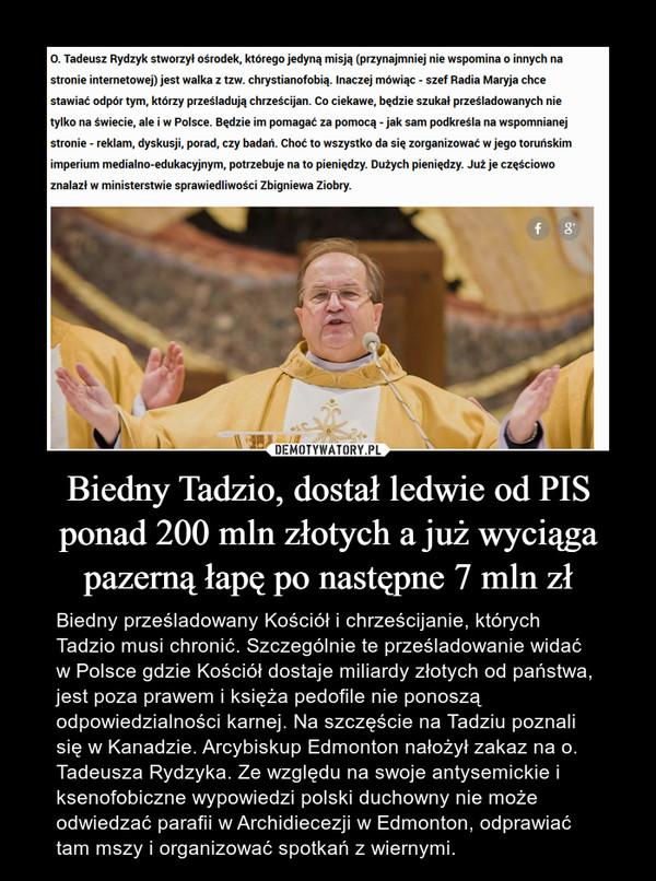 Biedny Tadzio, dostał ledwie od PIS ponad 200 mln złotych a już wyciąga pazerną łapę po następne 7 mln zł – Biedny prześladowany Kościół i chrześcijanie, których Tadzio musi chronić. Szczególnie te prześladowanie widać w Polsce gdzie Kościół dostaje miliardy złotych od państwa, jest poza prawem i księża pedofile nie ponoszą odpowiedzialności karnej. Na szczęście na Tadziu poznali się w Kanadzie. Arcybiskup Edmonton nałożył zakaz na o. Tadeusza Rydzyka. Ze względu na swoje antysemickie i ksenofobiczne wypowiedzi polski duchowny nie może odwiedzać parafii w Archidiecezji w Edmonton, odprawiać tam mszy i organizować spotkań z wiernymi.