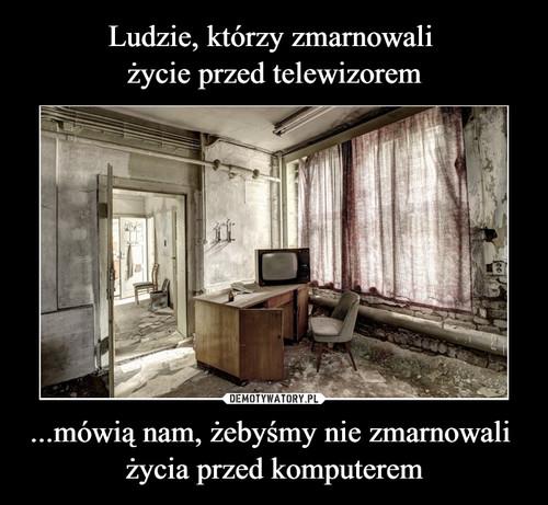 Ludzie, którzy zmarnowali  życie przed telewizorem ...mówią nam, żebyśmy nie zmarnowali  życia przed komputerem