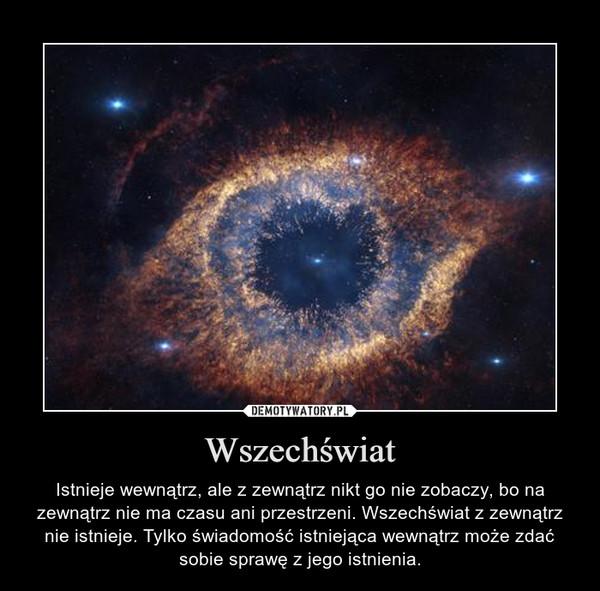 Wszechświat – Istnieje wewnątrz, ale z zewnątrz nikt go nie zobaczy, bo na zewnątrz nie ma czasu ani przestrzeni. Wszechświat z zewnątrz nie istnieje. Tylko świadomość istniejąca wewnątrz może zdać sobie sprawę z jego istnienia.
