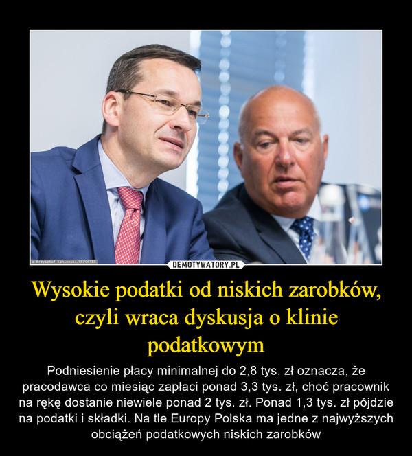 Wysokie podatki od niskich zarobków, czyli wraca dyskusja o klinie podatkowym – Podniesienie płacy minimalnej do 2,8 tys. zł oznacza, że pracodawca co miesiąc zapłaci ponad 3,3 tys. zł, choć pracownik na rękę dostanie niewiele ponad 2 tys. zł. Ponad 1,3 tys. zł pójdzie na podatki i składki. Na tle Europy Polska ma jedne z najwyższych obciążeń podatkowych niskich zarobków