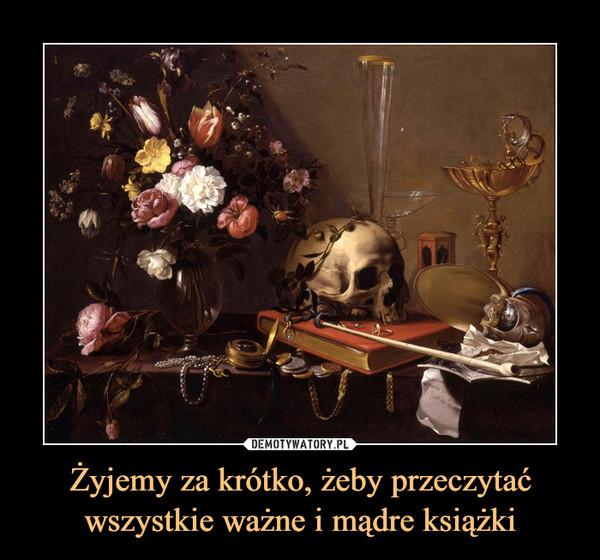 Żyjemy za krótko, żeby przeczytać wszystkie ważne i mądre książki –