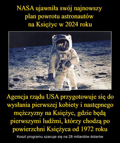 NASA ujawniła swój najnowszy  plan powrotu astronautów  na Księżyc w 2024 roku Agencja rządu USA przygotowuje się do wysłania pierwszej kobiety i następnego mężczyzny na Księżyc, gdzie będą pierwszymi ludźmi, którzy chodzą po powierzchni Księżyca od 1972 roku