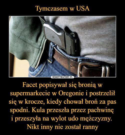 Tymczasem w USA Facet popisywał się bronią w supermarkecie w Oregonie i postrzelił się w krocze, kiedy chował broń za pas spodni. Kula przeszła przez pachwinę  i przeszyła na wylot udo mężczyzny.  Nikt inny nie został ranny