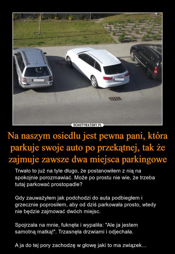 """Na naszym osiedlu jest pewna pani, która parkuje swoje auto po przekątnej, tak że zajmuje zawsze dwa miejsca parkingowe – Trwało to już na tyle długo, że postanowiłem z nią na spokojnie porozmawiać. Może po prostu nie wie, że trzeba tutaj parkować prostopadle?Gdy zauważyłem jak podchodzi do auta podbiegłem i grzecznie poprosiłem, aby od dziś parkowała prosto, wtedy nie będzie zajmować dwóch miejsc.Spojrzała na mnie, fuknęła i wypaliła: """"Ale ja jestem samotną matką!"""". Trzasnęła drzwiami i odjechała.A ja do tej pory zachodzę w głowę jaki to ma związek..."""