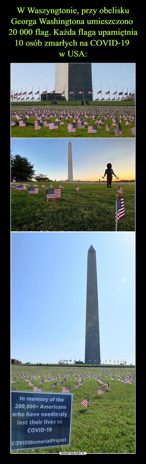 W Waszyngtonie, przy obelisku Georga Washingtona umieszczono  20 000 flag. Każda flaga upamiętnia 10 osób zmarłych na COVID-19  w USA: