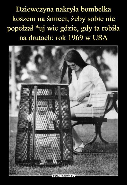 Dziewczyna nakryła bombelka koszem na śmieci, żeby sobie nie popełzał *uj wie gdzie, gdy ta robiła na drutach: rok 1969 w USA