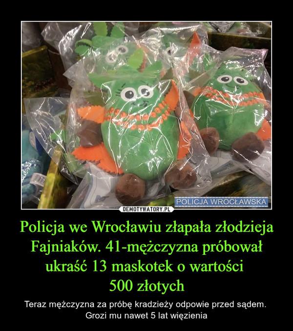 Policja we Wrocławiu złapała złodzieja Fajniaków. 41-mężczyzna próbował ukraść 13 maskotek o wartości 500 złotych – Teraz mężczyzna za próbę kradzieży odpowie przed sądem. Grozi mu nawet 5 lat więzienia