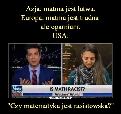 """Azja: matma jest łatwa. Europa: matma jest trudna  ale ogarniam. USA: """"Czy matematyka jest rasistowska?"""""""