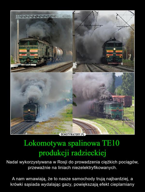 Lokomotywa spalinowa TE10 produkcji radzieckiej – Nadal wykorzystywana w Rosji do prowadzenia ciężkich pociągów, przeważnie na liniach niezelektryfikowanych.A nam wmawiają, że to nasze samochody trują najbardziej, a krówki sąsiada wydalając gazy, powiększają efekt cieplarniany