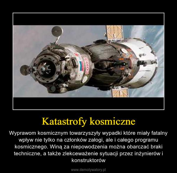 Katastrofy kosmiczne – Wyprawom kosmicznym towarzyszyły wypadki które miały fatalny wpływ nie tylko na członków załogi, ale i całego programu kosmicznego. Winą za niepowodzenia można obarczać braki techniczne, a także zlekceważenie sytuacji przez inżynierów i konstruktorów