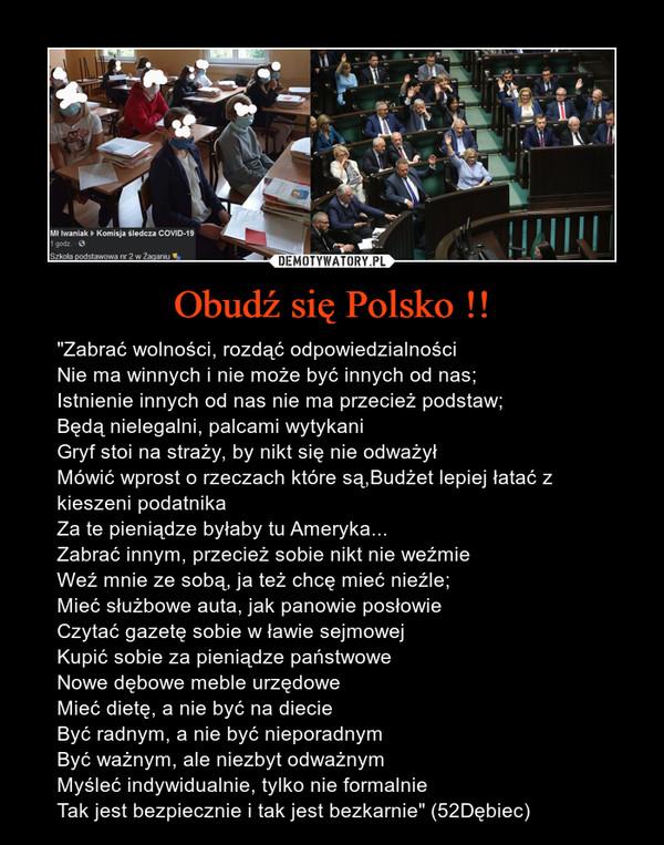 """Obudź się Polsko !! – """"Zabrać wolności, rozdąć odpowiedzialnościNie ma winnych i nie może być innych od nas;Istnienie innych od nas nie ma przecież podstaw;Będą nielegalni, palcami wytykaniGryf stoi na straży, by nikt się nie odważyłMówić wprost o rzeczach które są,Budżet lepiej łatać z kieszeni podatnikaZa te pieniądze byłaby tu Ameryka...Zabrać innym, przecież sobie nikt nie weźmieWeź mnie ze sobą, ja też chcę mieć nieźle;Mieć służbowe auta, jak panowie posłowieCzytać gazetę sobie w ławie sejmowejKupić sobie za pieniądze państwoweNowe dębowe meble urzędoweMieć dietę, a nie być na diecieByć radnym, a nie być nieporadnymByć ważnym, ale niezbyt odważnymMyśleć indywidualnie, tylko nie formalnieTak jest bezpiecznie i tak jest bezkarnie"""" (52Dębiec)"""
