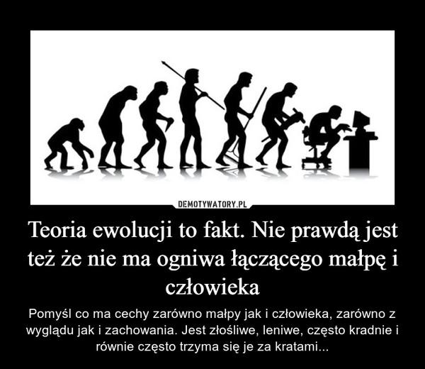 Teoria ewolucji to fakt. Nie prawdą jest też że nie ma ogniwa łączącego małpę i człowieka – Pomyśl co ma cechy zarówno małpy jak i człowieka, zarówno z wyglądu jak i zachowania. Jest złośliwe, leniwe, często kradnie i równie często trzyma się je za kratami...