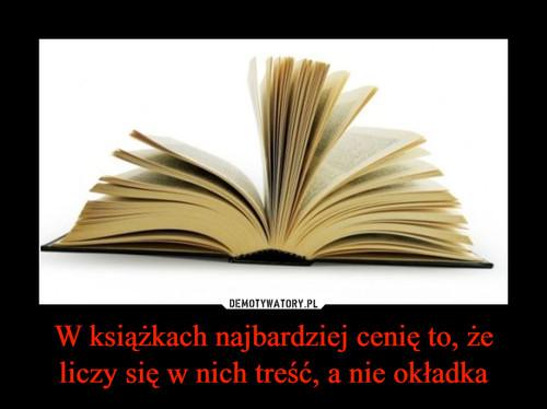 W książkach najbardziej cenię to, że liczy się w nich treść, a nie okładka
