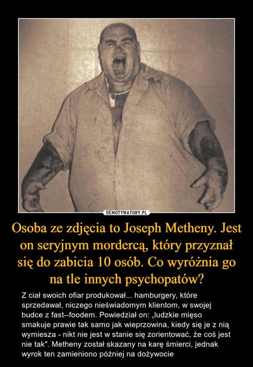 Osoba ze zdjęcia to Joseph Metheny. Jest on seryjnym mordercą, który przyznał się do zabicia 10 osób. Co wyróżnia go na tle innych psychopatów?