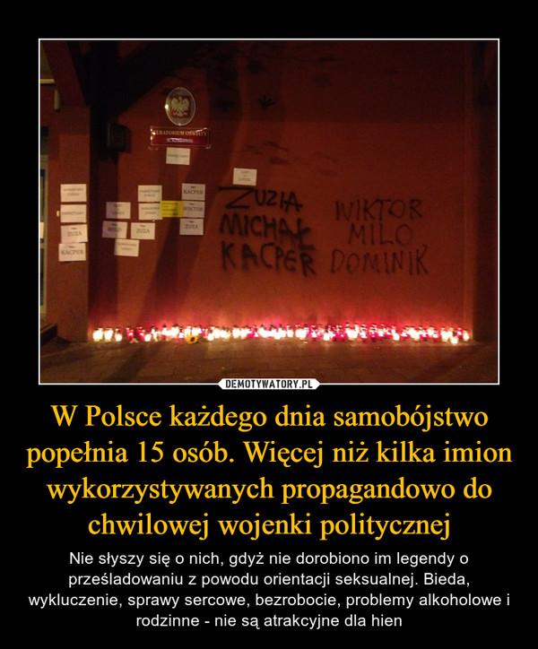 W Polsce każdego dnia samobójstwo popełnia 15 osób. Więcej niż kilka imion wykorzystywanych propagandowo do chwilowej wojenki politycznej – Nie słyszy się o nich, gdyż nie dorobiono im legendy o prześladowaniu z powodu orientacji seksualnej. Bieda, wykluczenie, sprawy sercowe, bezrobocie, problemy alkoholowe i rodzinne - nie są atrakcyjne dla hien