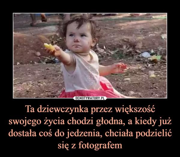 Ta dziewczynka przez większość swojego życia chodzi głodna, a kiedy już dostała coś do jedzenia, chciała podzielić się z fotografem –