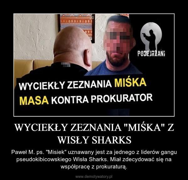 """WYCIEKŁY ZEZNANIA """"MIŚKA"""" Z WISŁY SHARKS – Paweł M. ps. """"Misiek"""" uznawany jest za jednego z liderów gangu pseudokibicowskiego Wisła Sharks. Miał zdecydować się na współpracę z prokuraturą."""
