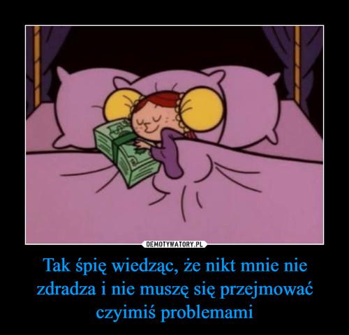 Tak śpię wiedząc, że nikt mnie nie zdradza i nie muszę się przejmować czyimiś problemami