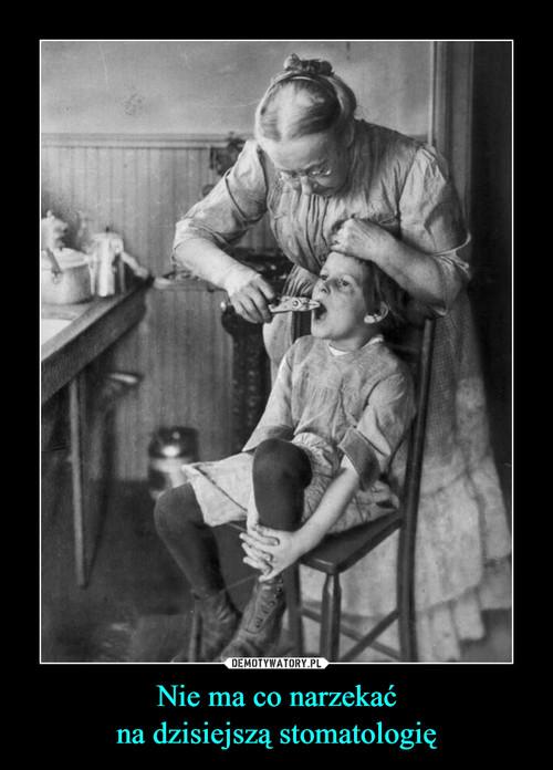 Nie ma co narzekać na dzisiejszą stomatologię