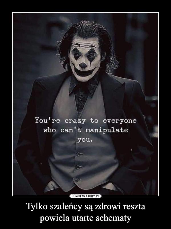 Tylko szaleńcy są zdrowi resztapowiela utarte schematy –  You're crazy to everyonewho can't manipulateyou.