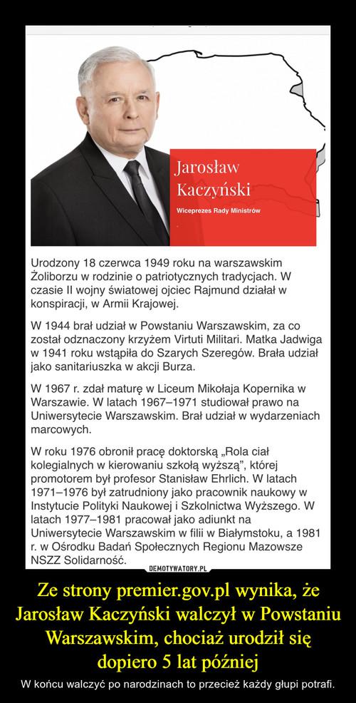 Ze strony premier.gov.pl wynika, że Jarosław Kaczyński walczył w Powstaniu Warszawskim, chociaż urodził się dopiero 5 lat później