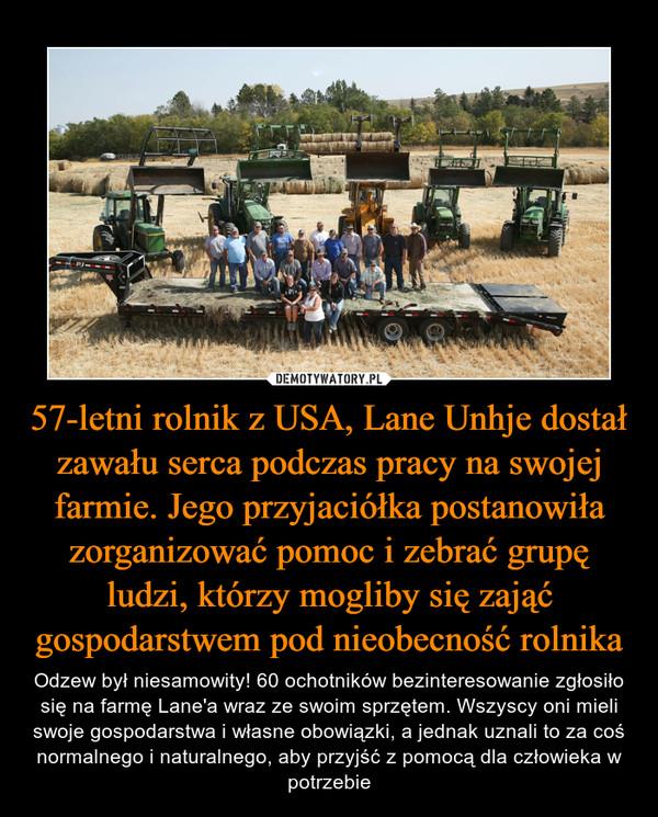 57-letni rolnik z USA, Lane Unhje dostał zawału serca podczas pracy na swojej farmie. Jego przyjaciółka postanowiła zorganizować pomoc i zebrać grupę ludzi, którzy mogliby się zająć gospodarstwem pod nieobecność rolnika – Odzew był niesamowity! 60 ochotników bezinteresowanie zgłosiło się na farmę Lane'a wraz ze swoim sprzętem. Wszyscy oni mieli swoje gospodarstwa i własne obowiązki, a jednak uznali to za coś normalnego i naturalnego, aby przyjść z pomocą dla człowieka w potrzebie