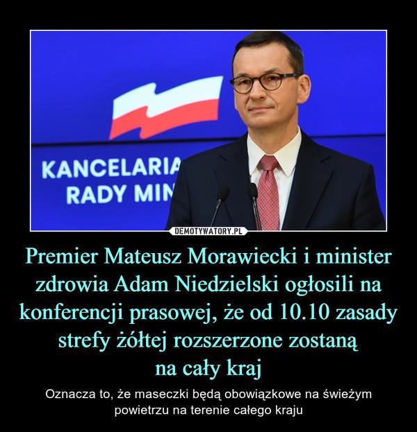 Premier Mateusz Morawiecki i minister zdrowia Adam Niedzielski ogłosili na konferencji prasowej, że od 10.10 zasady strefy żółtej rozszerzone zostaną na cały kraj