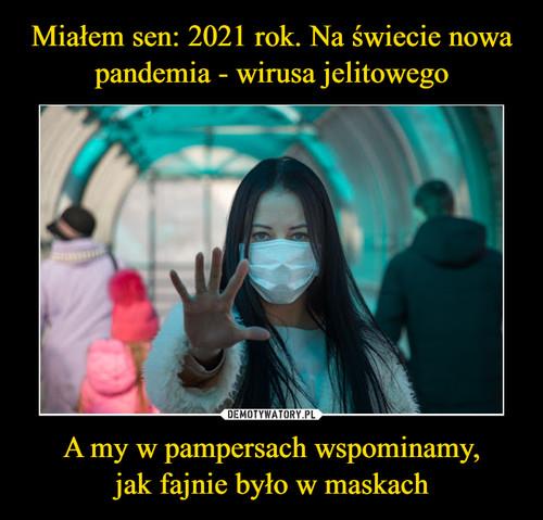Miałem sen: 2021 rok. Na świecie nowa pandemia - wirusa jelitowego A my w pampersach wspominamy, jak fajnie było w maskach