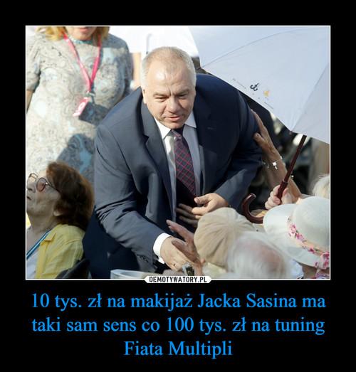 10 tys. zł na makijaż Jacka Sasina ma taki sam sens co 100 tys. zł na tuning Fiata Multipli