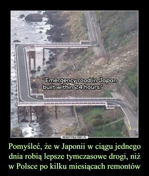Pomyśleć, że w Japonii w ciągu jednego dnia robią lepsze tymczasowe drogi, niż w Polsce po kilku miesiącach remontów
