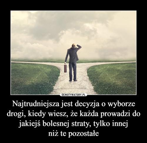 Najtrudniejsza jest decyzja o wyborze drogi, kiedy wiesz, że każda prowadzi do jakiejś bolesnej straty, tylko innej niż te pozostałe