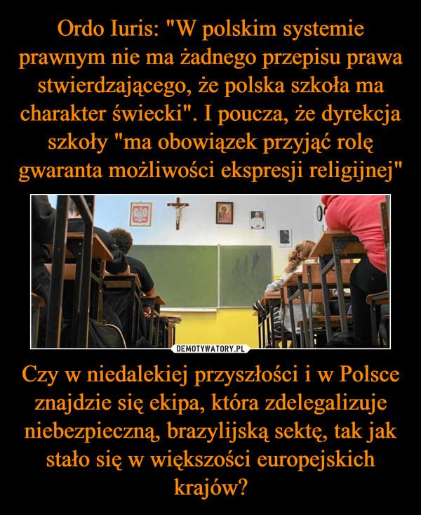 Czy w niedalekiej przyszłości i w Polsce znajdzie się ekipa, która zdelegalizuje niebezpieczną, brazylijską sektę, tak jak stało się w większości europejskich krajów? –