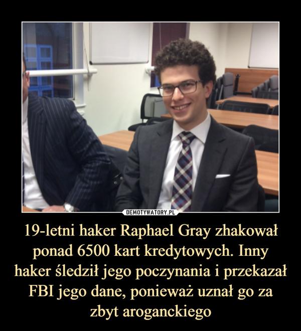 19-letni haker Raphael Gray zhakował ponad 6500 kart kredytowych. Inny haker śledził jego poczynania i przekazał FBI jego dane, ponieważ uznał go za zbyt aroganckiego –