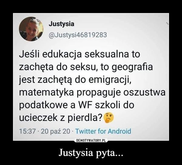 Justysia pyta... –  ^ Justysiay @Justysi46819283Jeśli edukacja seksualna tozachęta do seksu, to geografiajest zachętą do emigracji,matematyka propaguje oszustwapodatkowe a WF szkoli doucieczek z pierdla? £*15:37 • 20 paź 20 • Twitter for Android