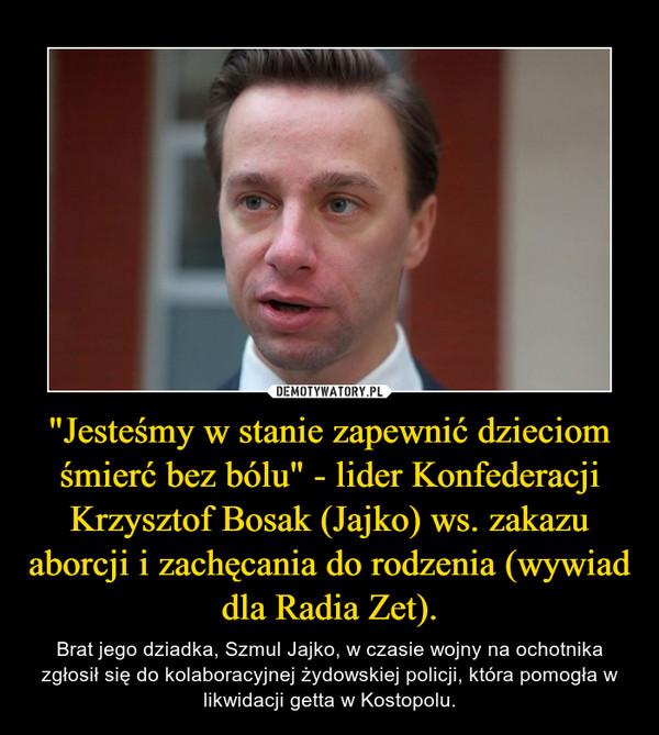"""""""Jesteśmy w stanie zapewnić dzieciom śmierć bez bólu"""" - lider Konfederacji Krzysztof Bosak (Jajko) ws. zakazu aborcji i zachęcania do rodzenia (wywiad dla Radia Zet). – Brat jego dziadka, Szmul Jajko, w czasie wojny na ochotnika zgłosił się do kolaboracyjnej żydowskiej policji, która pomogła w likwidacji getta w Kostopolu."""