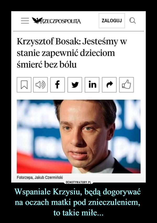 Wspaniale Krzysiu, będą dogorywać na oczach matki pod znieczuleniem, to takie miłe... –  RzeczpospolitaKrzysztof Bosak: Jesteśmy wstanie zapewnić dzieciomśmierć bez bóluFotorzepa, Jakub Czermiński