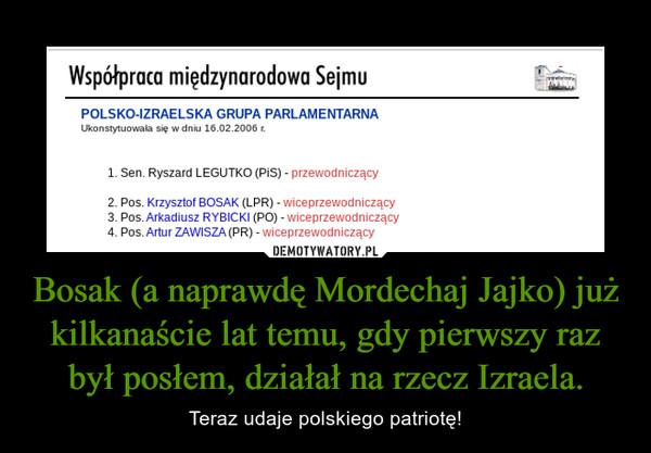 Bosak (a naprawdę Mordechaj Jajko) już kilkanaście lat temu, gdy pierwszy raz był posłem, działał na rzecz Izraela. – Teraz udaje polskiego patriotę!