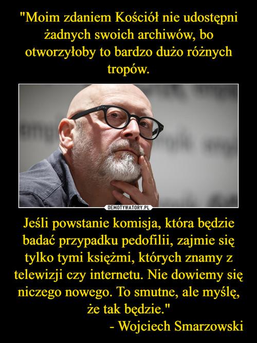 """""""Moim zdaniem Kościół nie udostępni żadnych swoich archiwów, bo otworzyłoby to bardzo dużo różnych tropów. Jeśli powstanie komisja, która będzie badać przypadku pedofilii, zajmie się tylko tymi księżmi, których znamy z telewizji czy internetu. Nie dowiemy się niczego nowego. To smutne, ale myślę, że tak będzie.""""                           - Wojciech Smarzowski"""