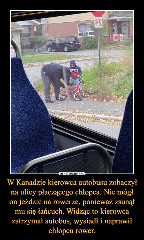 W Kanadzie kierowca autobusu zobaczył na ulicy płaczącego chłopca. Nie mógł on jeździć na rowerze, ponieważ zsunął mu się łańcuch. Widząc to kierowca zatrzymał autobus, wysiadł i naprawił chłopcu rower.