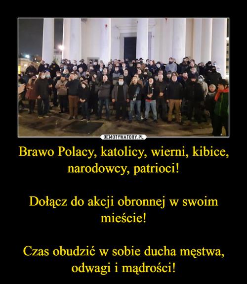 Brawo Polacy, katolicy, wierni, kibice, narodowcy, patrioci!  Dołącz do akcji obronnej w swoim mieście!  Czas obudzić w sobie ducha męstwa, odwagi i mądrości!