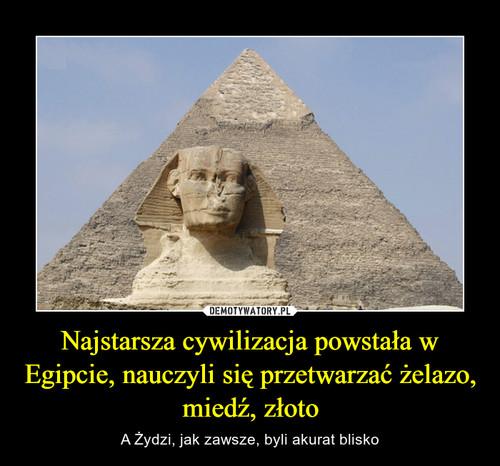 Najstarsza cywilizacja powstała w Egipcie, nauczyli się przetwarzać żelazo, miedź, złoto