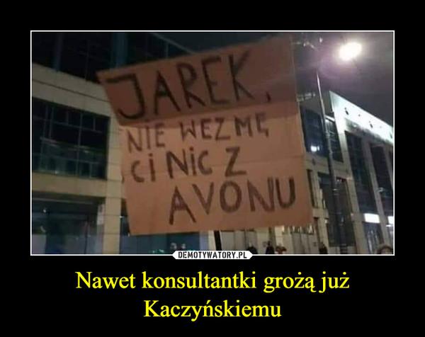 Nawet konsultantki grożą już Kaczyńskiemu –