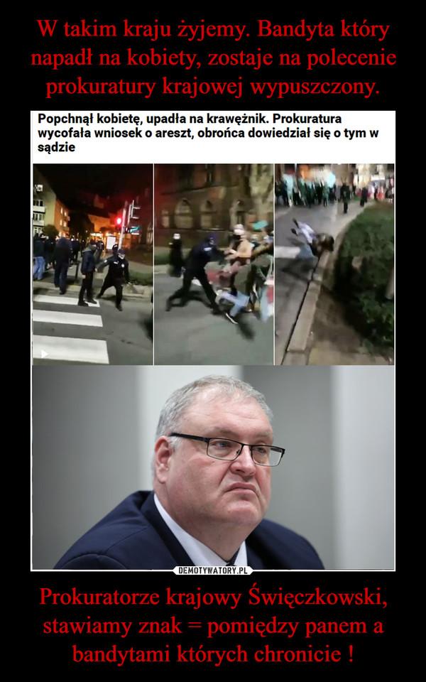 Prokuratorze krajowy Święczkowski, stawiamy znak = pomiędzy panem a bandytami których chronicie ! –