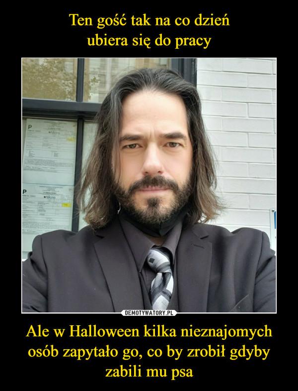 Ale w Halloween kilka nieznajomych osób zapytało go, co by zrobił gdyby zabili mu psa –