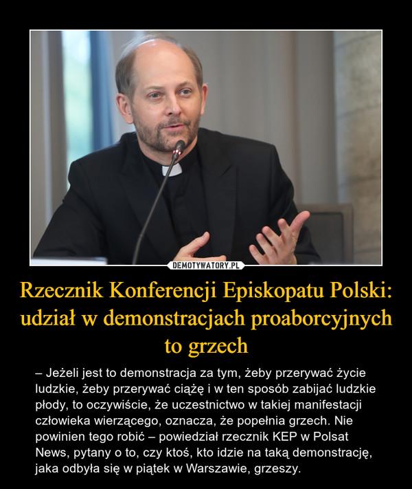 Rzecznik Konferencji Episkopatu Polski: udział w demonstracjach proaborcyjnych to grzech – – Jeżeli jest to demonstracja za tym, żeby przerywać życie ludzkie, żeby przerywać ciążę i w ten sposób zabijać ludzkie płody, to oczywiście, że uczestnictwo w takiej manifestacji człowieka wierzącego, oznacza, że popełnia grzech. Nie powinien tego robić – powiedział rzecznik KEP w Polsat News, pytany o to, czy ktoś, kto idzie na taką demonstrację, jaka odbyła się w piątek w Warszawie, grzeszy.